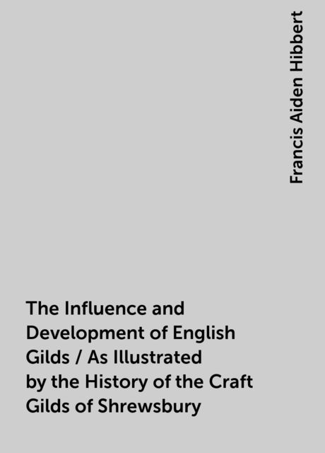 The Influence and Development of English Gilds / As Illustrated by the History of the Craft Gilds of Shrewsbury, Francis Aiden Hibbert