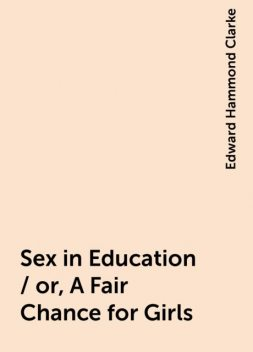 Sex in Education / or, A Fair Chance for Girls, Edward Hammond Clarke