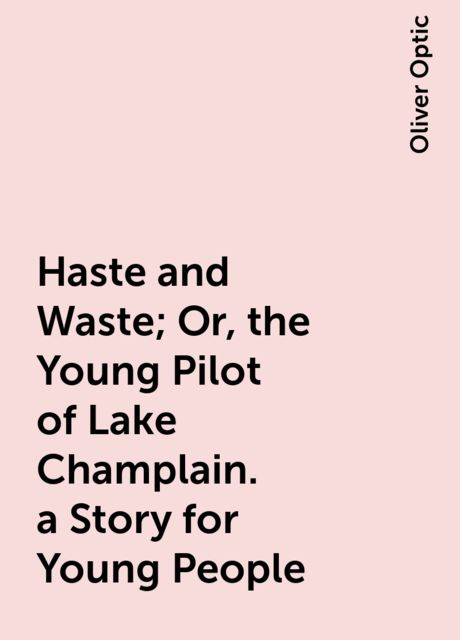 Haste and Waste; Or, the Young Pilot of Lake Champlain. a Story for Young People, Oliver Optic