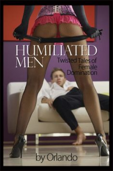 Humiliated Men: Twisted Tales of Female Domination, Orlando