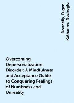 Overcoming Depersonalization Disorder: A Mindfulness and Acceptance Guide to Conquering Feelings of Numbness and Unreality, Donnelly, Fugen, Katharine, Neziroglu