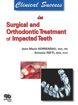 Clinical Success in Surgical and Orthodontic Treatment of Impacted Teeth, Antonio Patti, Jean-Marie Korbendau