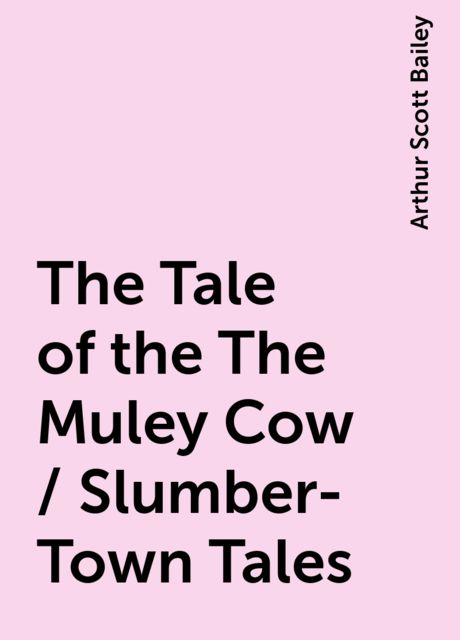 The Tale of the The Muley Cow / Slumber-Town Tales, Arthur Scott Bailey