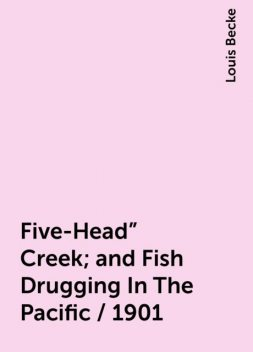 """Five-Head"""" Creek; and Fish Drugging In The Pacific / 1901, Louis Becke"""