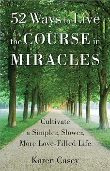 52 Ways to Live The Course In Miracles, Karen Casey
