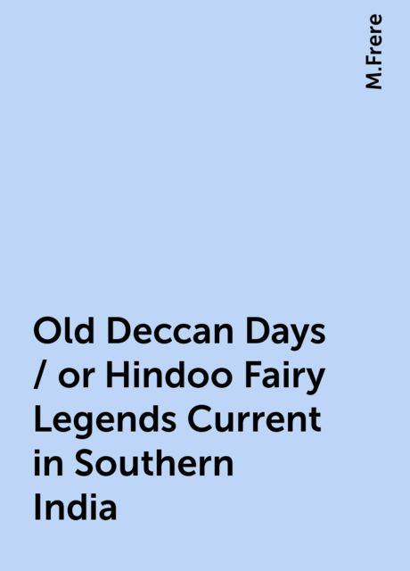 Old Deccan Days / or Hindoo Fairy Legends Current in Southern India, M.Frere