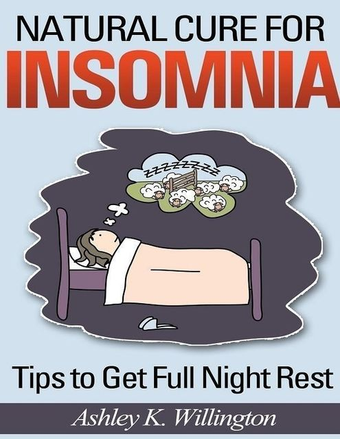 Natural Cure for Insomnia: Tips to Get Full Night Rest, Ashley K.Willington