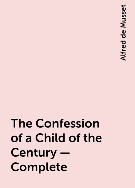 The Confession of a Child of the Century — Complete, Alfred de Musset