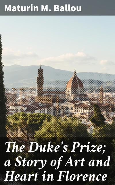 The Duke's Prize; a Story of Art and Heart in Florence, Maturin Murray Ballou