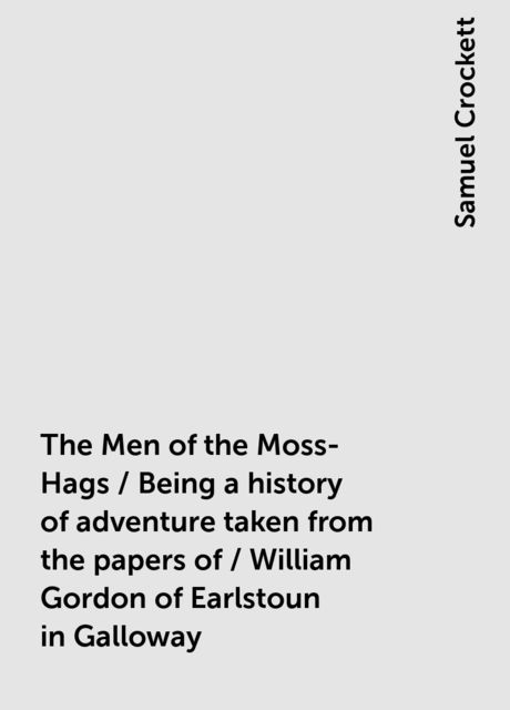 The Men of the Moss-Hags / Being a history of adventure taken from the papers of / William Gordon of Earlstoun in Galloway, Samuel Crockett