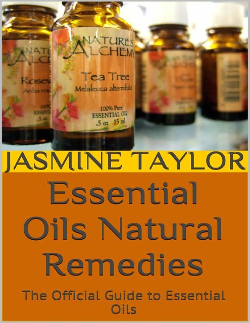 Essential Oils Natural Remedies: The Official Guide to Essential Oils, Jasmine Taylor