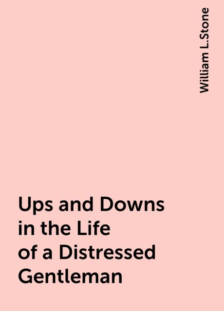 Ups and Downs in the Life of a Distressed Gentleman, William L.Stone