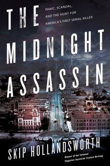 The Midnight Assassin: Panic, Scandal, and the Hunt for America's First Serial Killer, Skip Hollandsworth