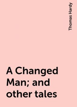 A Changed Man; and other tales, Thomas Hardy