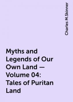 Myths and Legends of Our Own Land — Volume 04: Tales of Puritan Land, Charles M.Skinner