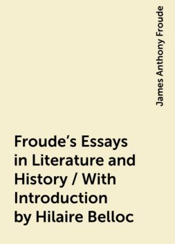 Froude's Essays in Literature and History / With Introduction by Hilaire Belloc, James Anthony Froude