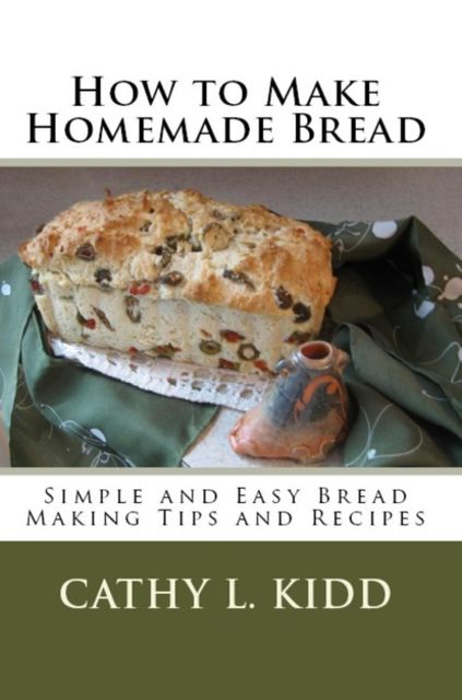 How to Make Homemade Bread: Simple and Easy Bread Making Tips and Recipes, Cathy L.Kidd