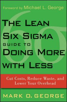 The Lean Six Sigma Guide to Doing More With Less, Mark George