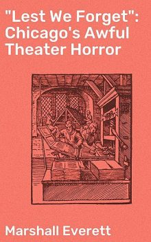 """""""Lest We Forget"""": Chicago's Awful Theater Horror, Marshall Everett"""