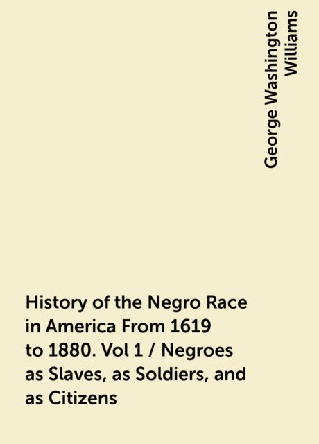 History of the Negro Race in America From 1619 to 1880. Vol 1 / Negroes as Slaves, as Soldiers, and as Citizens, George Washington Williams