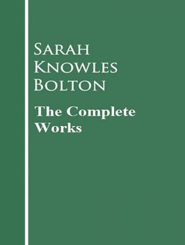 The Complete Works of Sarah Knowles Bolton, Sarah Knowles Bolton