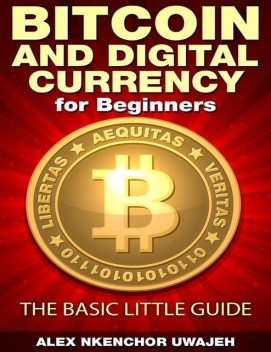 Bitcoin and Digital Currency for Beginners: The Basic Little Guide, Alex Nkenchor Uwajeh