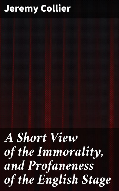 A Short View of the Immorality, and Profaneness of the English Stage, Jeremy Collier