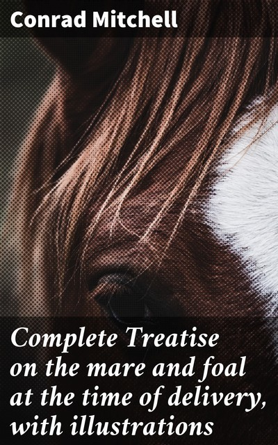 Complete Treatise on the mare and foal at the time of delivery, with illustrations, Conrad Mitchell