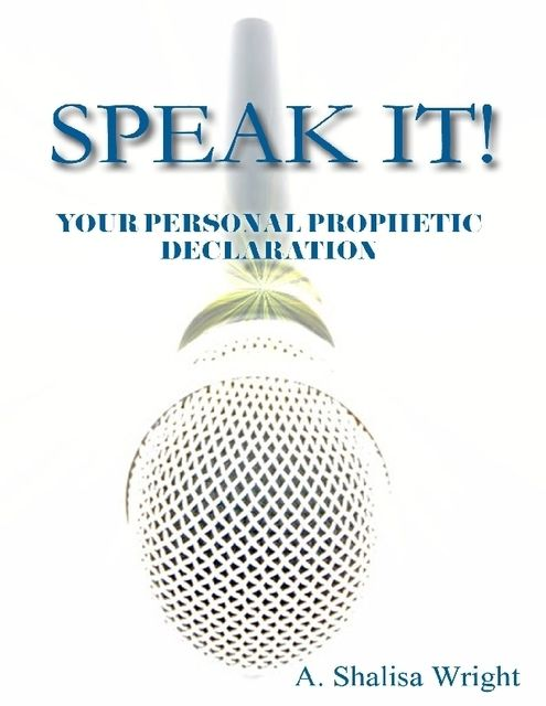 Speak It! Your Personal Prophetic Declaration, A.Shalisa Wright