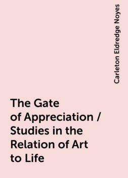 The Gate of Appreciation / Studies in the Relation of Art to Life, Carleton Eldredge Noyes