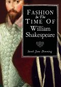 Fashion in the Time of William Shakespeare, Sarah Downing