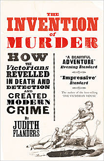 The Invention of Murder: How the Victorians Revelled in Death and Detection and Created Modern Crime, Judith Flanders