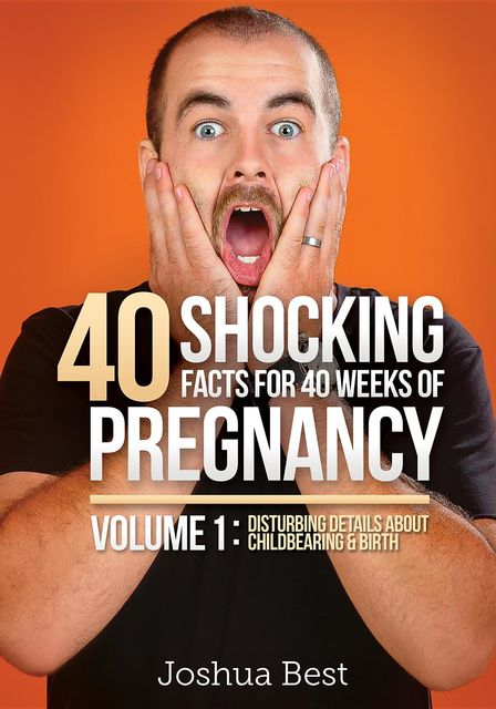 40 Shocking Facts for 40 Weeks of Pregnancy – Volume 1: Disturbing Details About Childbearing & Birth, Joshua D Best