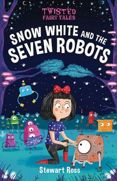 Twisted Fairy Tales: Snow White and the Seven Robots, Stewart Ross