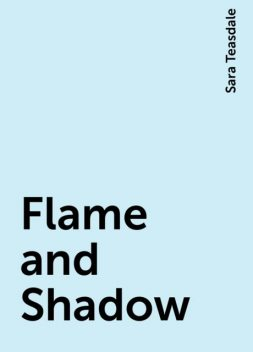 Flame and Shadow, Sara Teasdale