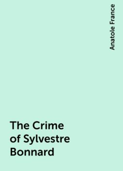 The Crime of Sylvestre Bonnard, Anatole France