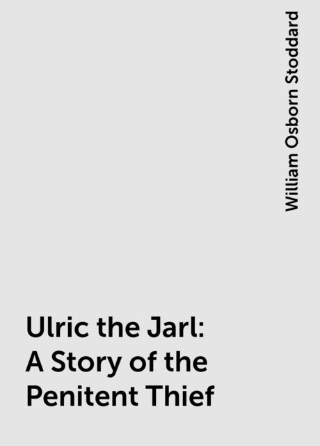 Ulric the Jarl: A Story of the Penitent Thief, William Osborn Stoddard