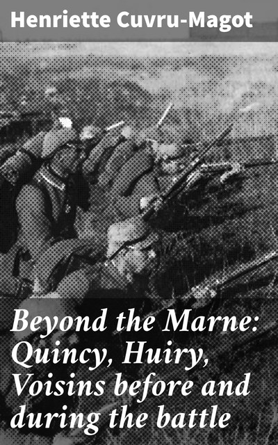 Beyond the Marne: Quincy, Huiry, Voisins before and during the battle, Henriette Cuvru-Magot