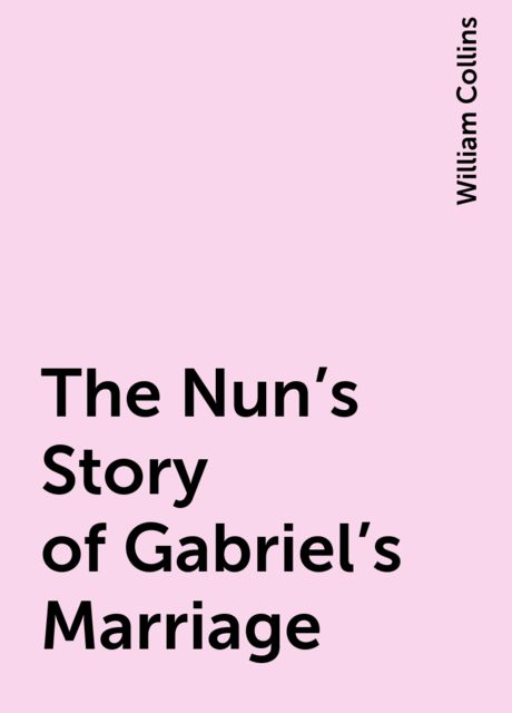The Nun's Story of Gabriel's Marriage, William Collins