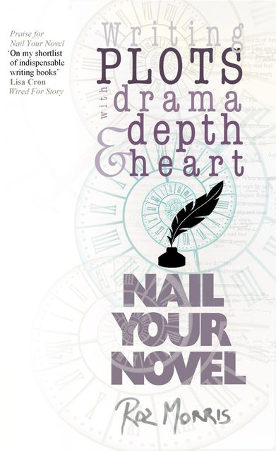 Writing Plots With Drama, Depth and Heart: Nail Your Novel, Roz Morris