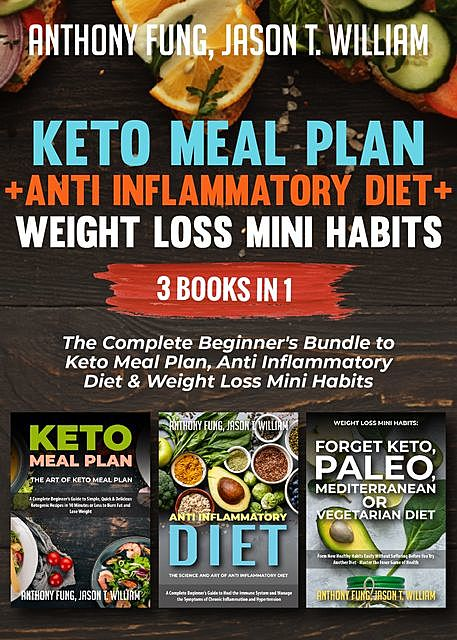 Keto Meal Plan + Anti Inflammatory Diet + Weight Loss Mini Habits: 3 Books in 1, Anthony Fung, Jason T. William