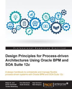 Design Principles for Process-driven Architectures Using Oracle BPM and SOA Suite 12c, Matjaz B. Juric