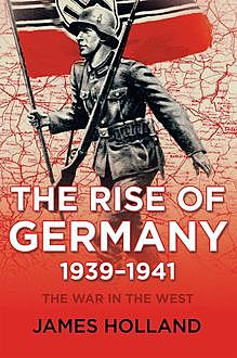 The Rise of Germany, 1939-1941, James Holland
