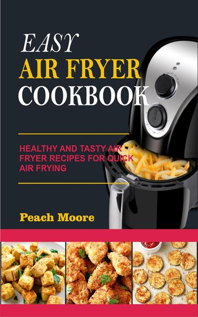 Easy Air Fryer Cookbook: Healthy and Tasty Air Fryer Recipes for Quick Air Frying, Peach Moore