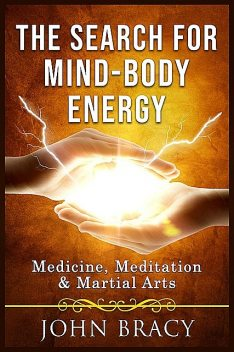 The Search for Mind-Body Energy, John Bracy