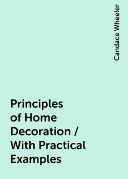 Principles of Home Decoration / With Practical Examples, Candace Wheeler