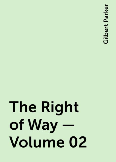 The Right of Way — Volume 02, Gilbert Parker