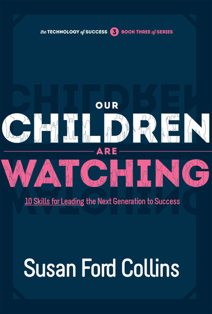 Our Children Are Watching: 10 Skills for Leading the Next Generation to Success, Susan Ford Collins