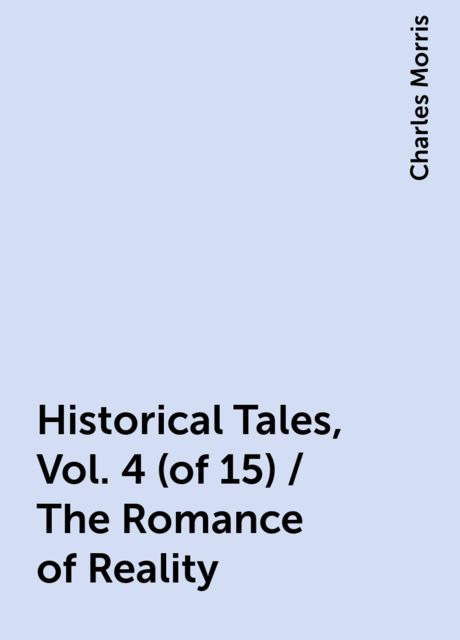 Historical Tales, Vol. 4 (of 15) / The Romance of Reality, Charles Morris