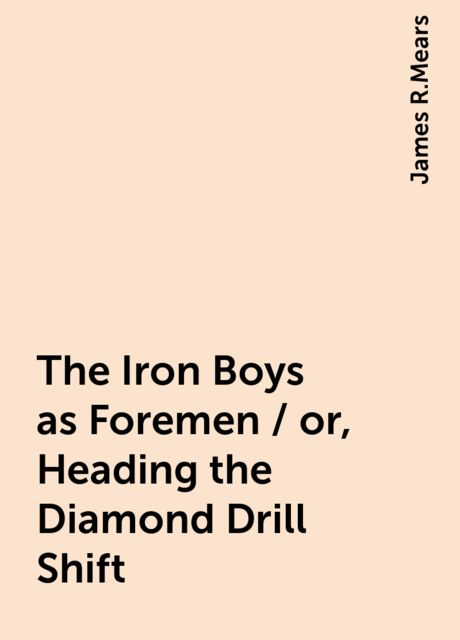 The Iron Boys as Foremen / or, Heading the Diamond Drill Shift, James R.Mears